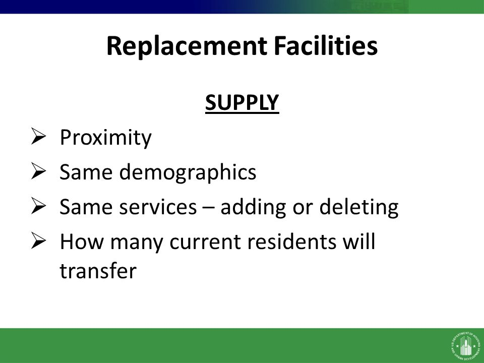 Replacement Facilities SUPPLY Proximity Same demographics Same services – adding or deleting How many current residents will transfer