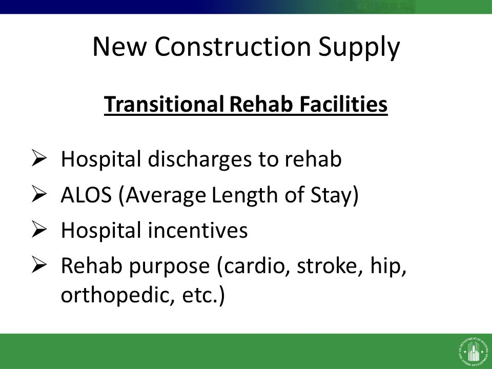New Construction Supply Transitional Rehab Facilities Hospital discharges to rehab ALOS (Average Length of Stay) Hospital incentives Rehab purpose (ca