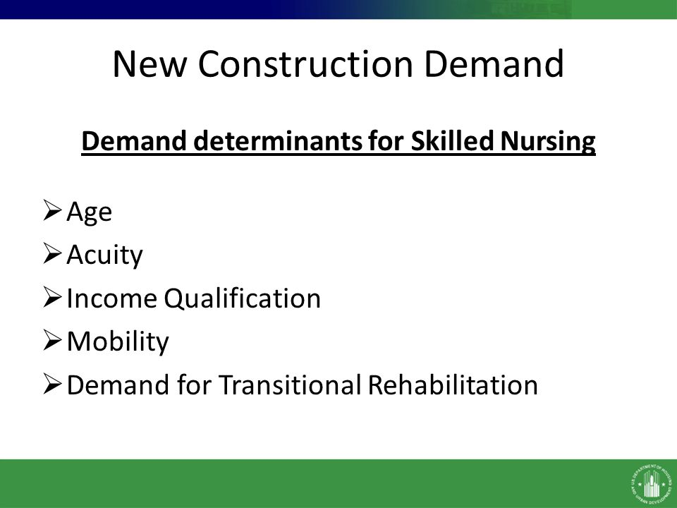 New Construction Demand Demand determinants for Skilled Nursing Age Acuity Income Qualification Mobility Demand for Transitional Rehabilitation