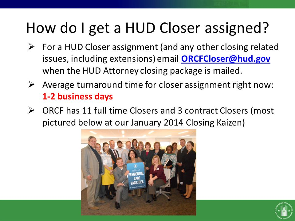 How do I get a HUD Closer assigned? For a HUD Closer assignment (and any other closing related issues, including extensions) email ORCFCloser@hud.gov