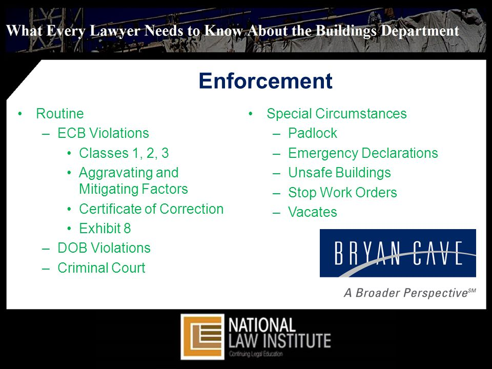Enforcement Routine –ECB Violations Classes 1, 2, 3 Aggravating and Mitigating Factors Certificate of Correction Exhibit 8 –DOB Violations –Criminal Court Special Circumstances –Padlock –Emergency Declarations –Unsafe Buildings –Stop Work Orders –Vacates