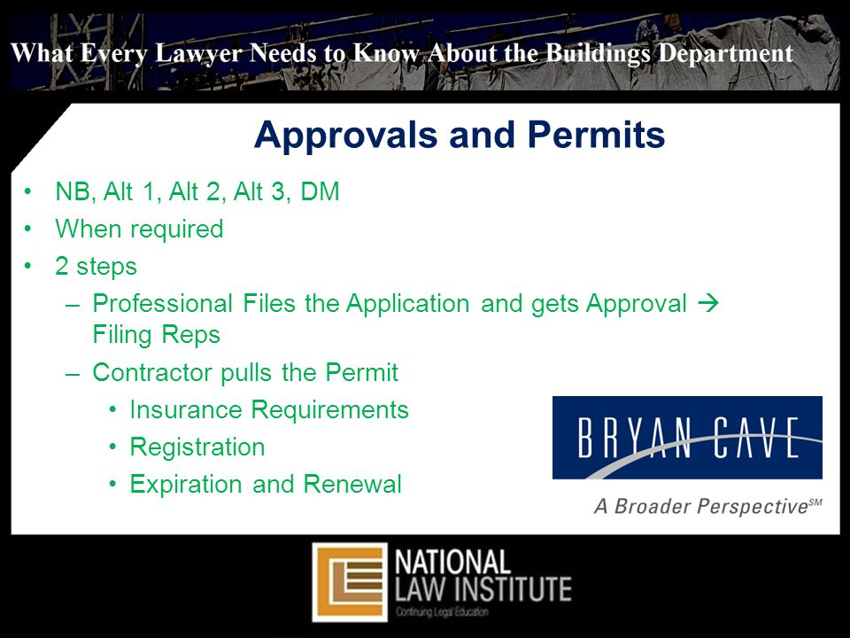 Approvals and Permits NB, Alt 1, Alt 2, Alt 3, DM When required 2 steps –Professional Files the Application and gets Approval Filing Reps –Contractor pulls the Permit Insurance Requirements Registration Expiration and Renewal