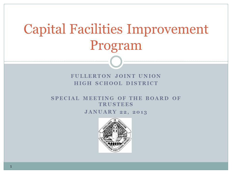 FULLERTON JOINT UNION HIGH SCHOOL DISTRICT SPECIAL MEETING OF THE BOARD OF TRUSTEES JANUARY 22, 2013 Capital Facilities Improvement Program 1