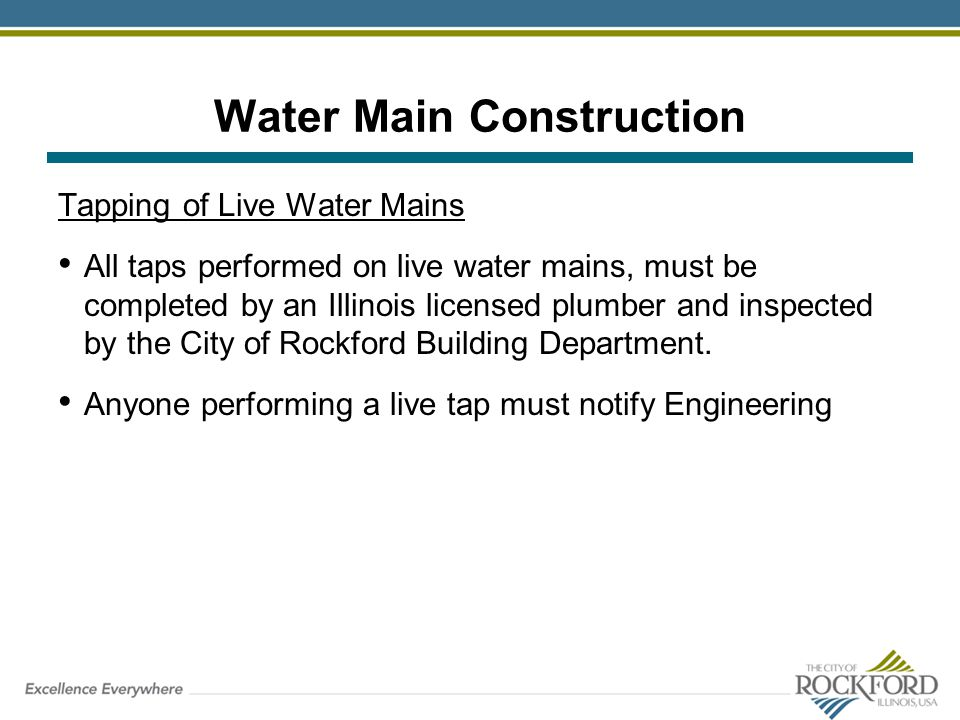 Water Main Construction Tapping of Live Water Mains All taps performed on live water mains, must be completed by an Illinois licensed plumber and insp