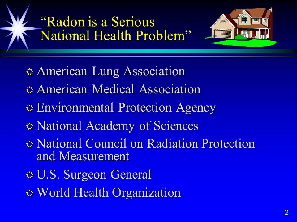 2 Radon is a Serious National Health Problem American Lung Association American Lung Association American Medical Association American Medical Association Environmental Protection Agency Environmental Protection Agency National Academy of Sciences National Academy of Sciences National Council on Radiation Protection and Measurement National Council on Radiation Protection and Measurement U.S.