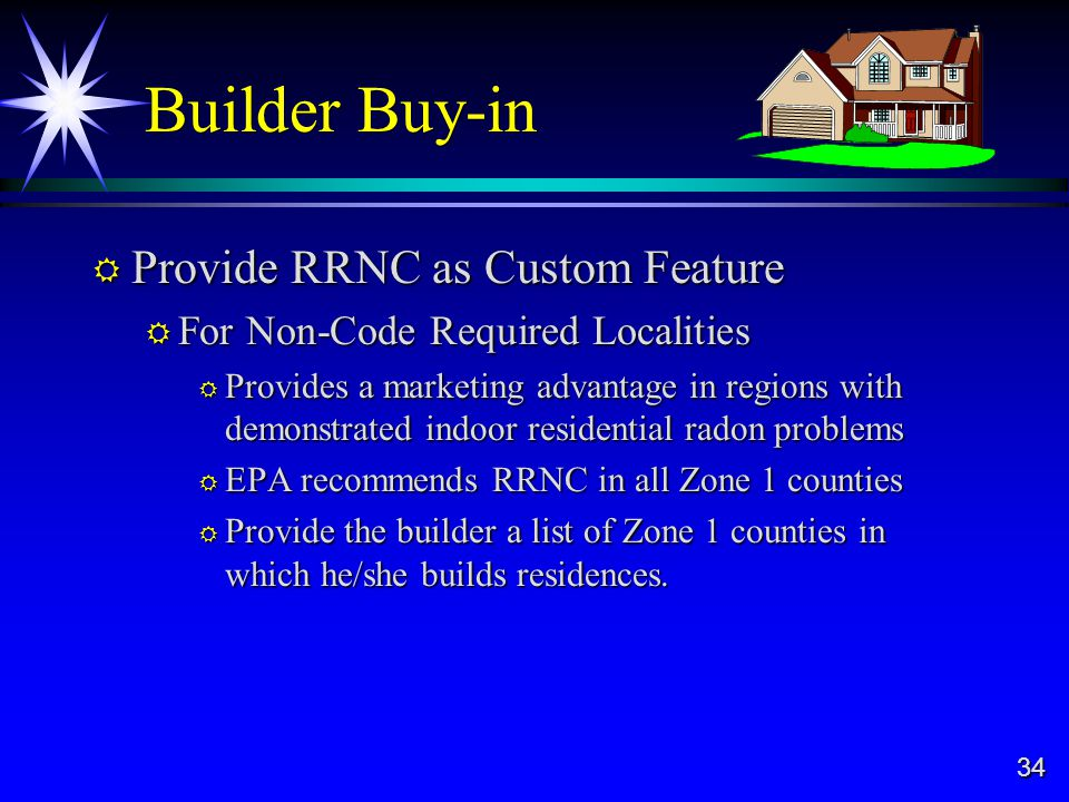 34 Builder Buy-in Provide RRNC as Custom Feature Provide RRNC as Custom Feature For Non-Code Required Localities For Non-Code Required Localities Provides a marketing advantage in regions with demonstrated indoor residential radon problems Provides a marketing advantage in regions with demonstrated indoor residential radon problems EPA recommends RRNC in all Zone 1 counties EPA recommends RRNC in all Zone 1 counties Provide the builder a list of Zone 1 counties in which he/she builds residences.
