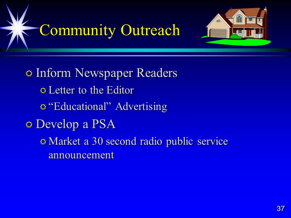 37 Community Outreach Inform Newspaper Readers Inform Newspaper Readers Letter to the Editor Letter to the Editor Educational Advertising Educational Advertising Develop a PSA Develop a PSA Market a 30 second radio public service announcement Market a 30 second radio public service announcement