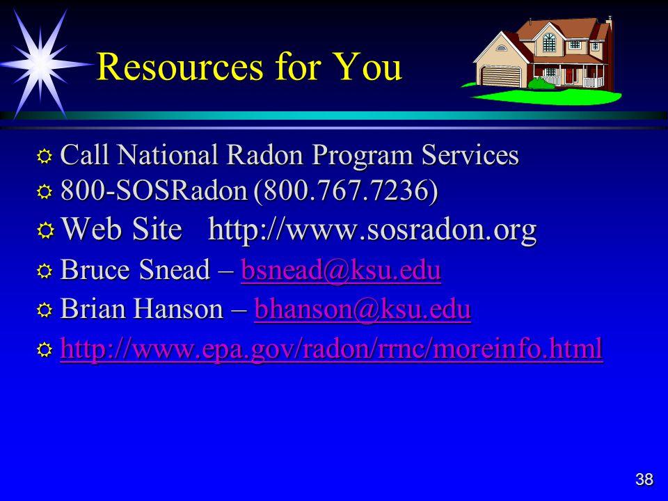 38 Resources for You Call National Radon Program Services Call National Radon Program Services 800-SOSRadon (800.767.7236) 800-SOSRadon (800.767.7236) Web Site http://www.sosradon.org Web Site http://www.sosradon.org Bruce Snead – bsnead@ksu.edu Bruce Snead – bsnead@ksu.edubsnead@ksu.edu Brian Hanson – bhanson@ksu.edu Brian Hanson – bhanson@ksu.edubhanson@ksu.edu http://www.epa.gov/radon/rrnc/moreinfo.html http://www.epa.gov/radon/rrnc/moreinfo.html http://www.epa.gov/radon/rrnc/moreinfo.html