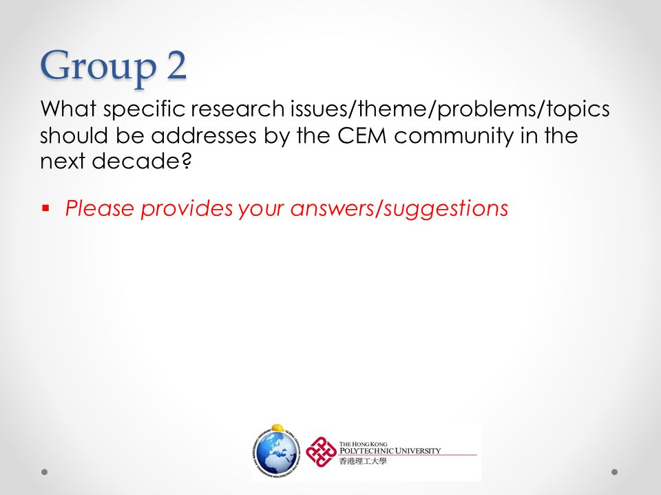 Group 2 What specific research issues/theme/problems/topics should be addresses by the CEM community in the next decade.