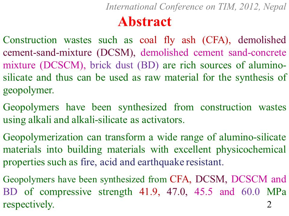 Abstract Construction wastes such as coal fly ash (CFA), demolished cement-sand-mixture (DCSM), demolished cement sand-concrete mixture (DCSCM), brick dust (BD) are rich sources of alumino- silicate and thus can be used as raw material for the synthesis of geopolymer.