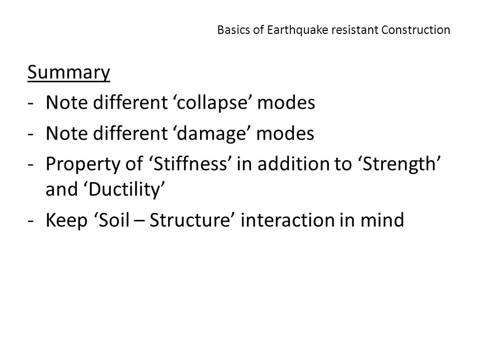 Basics of Earthquake resistant Construction Summary -Note different collapse modes -Note different damage modes -Property of Stiffness in addition to Strength and Ductility -Keep Soil – Structure interaction in mind