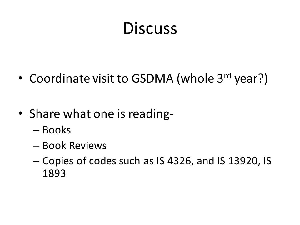 Discuss Coordinate visit to GSDMA (whole 3 rd year?) Share what one is reading- – Books – Book Reviews – Copies of codes such as IS 4326, and IS 13920, IS 1893