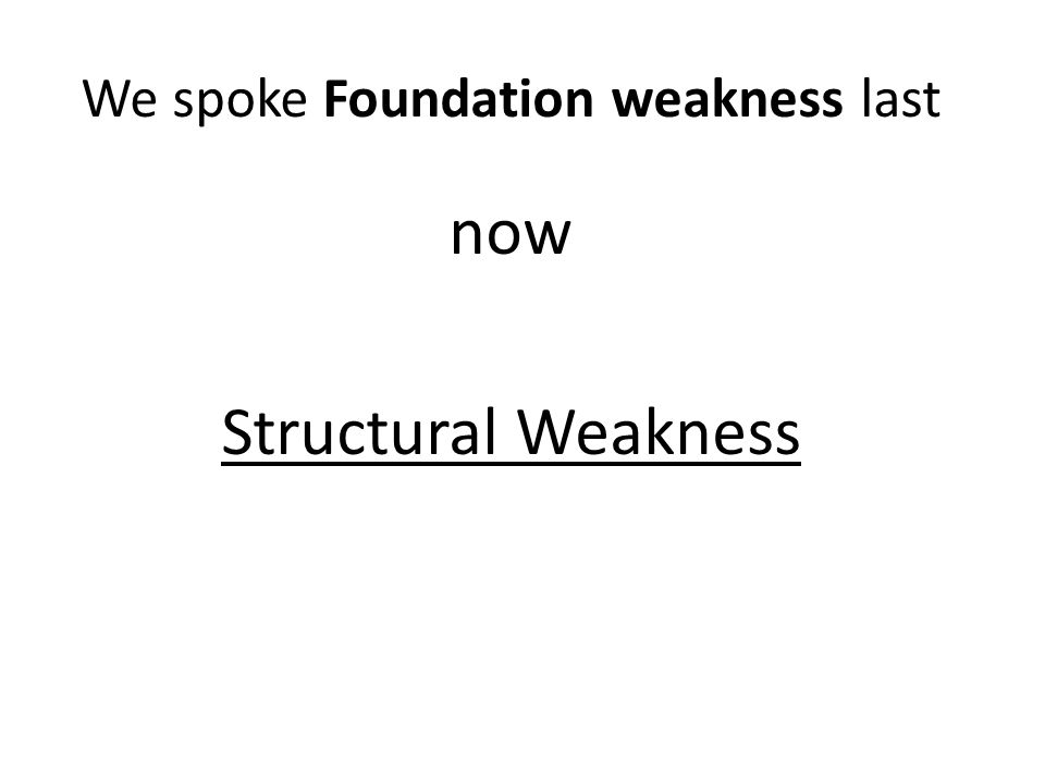 We spoke Foundation weakness last now Structural Weakness