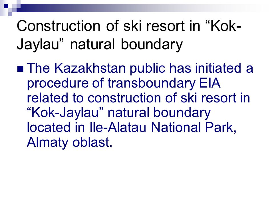 Construction of ski resort in Kok- Jaylau natural boundary The Kazakhstan public has initiated a procedure of transboundary EIA related to construction of ski resort in Kok-Jaylau natural boundary located in Ile-Alatau National Park, Almaty oblast.