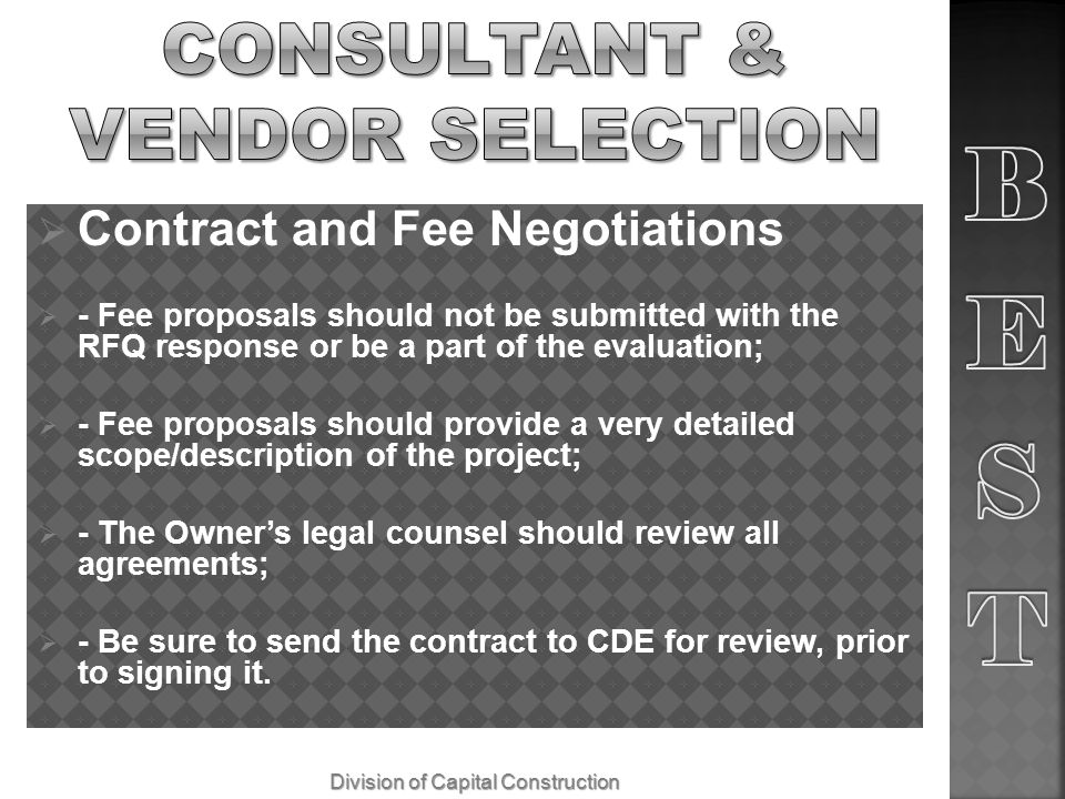 Contract and Fee Negotiations - Fee proposals should not be submitted with the RFQ response or be a part of the evaluation; - Fee proposals should provide a very detailed scope/description of the project; - The Owners legal counsel should review all agreements; - Be sure to send the contract to CDE for review, prior to signing it.