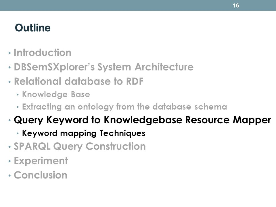 Outline Introduction DBSemSXplorers System Architecture Relational database to RDF Knowledge Base Extracting an ontology from the database schema Query Keyword to Knowledgebase Resource Mapper Keyword mapping Techniques SPARQL Query Construction Experiment Conclusion 16