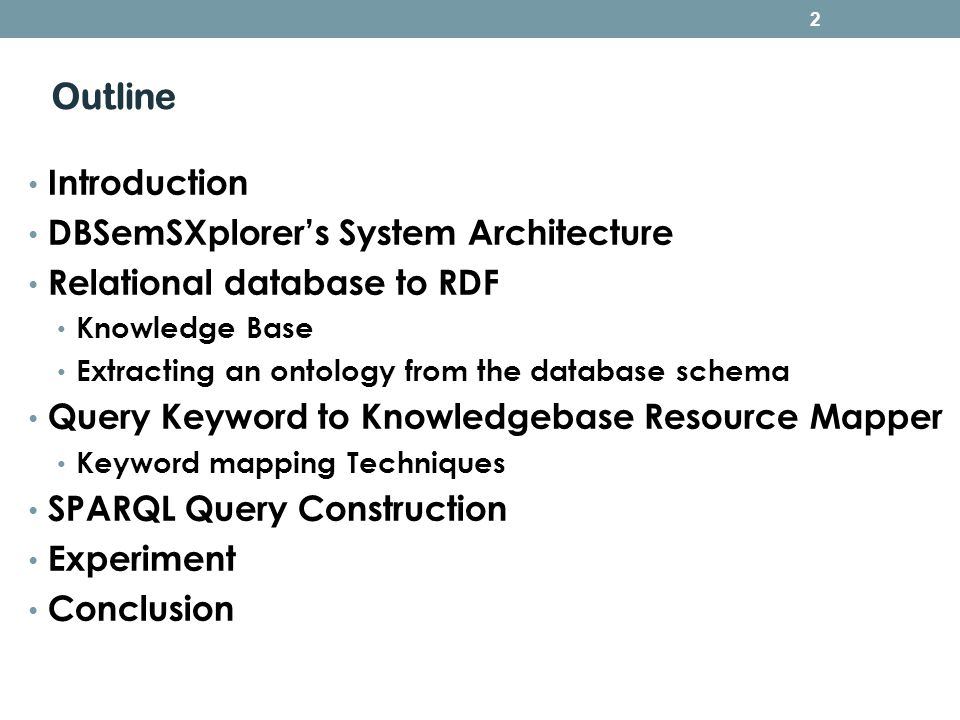 Outline Introduction DBSemSXplorers System Architecture Relational database to RDF Knowledge Base Extracting an ontology from the database schema Query Keyword to Knowledgebase Resource Mapper Keyword mapping Techniques SPARQL Query Construction Experiment Conclusion 2