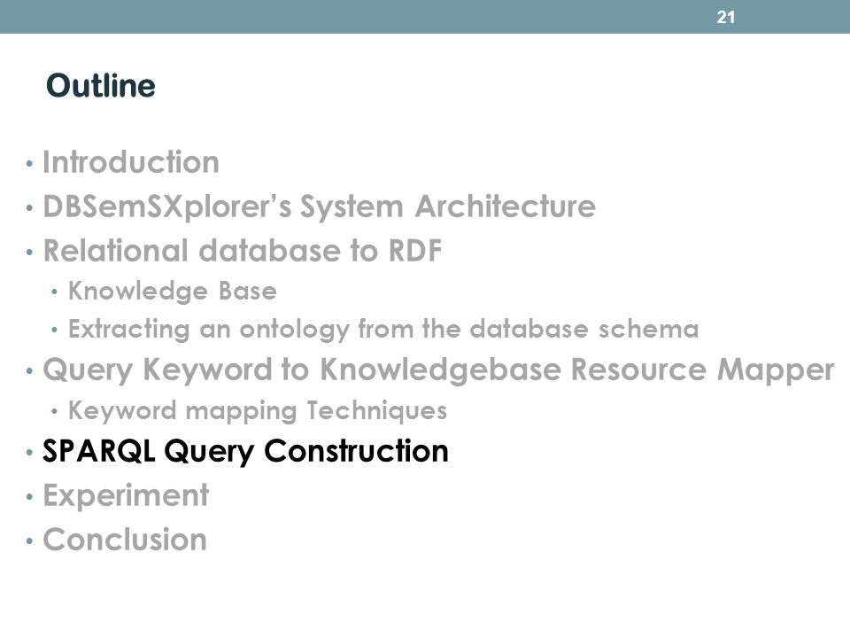 Outline Introduction DBSemSXplorers System Architecture Relational database to RDF Knowledge Base Extracting an ontology from the database schema Query Keyword to Knowledgebase Resource Mapper Keyword mapping Techniques SPARQL Query Construction Experiment Conclusion 21