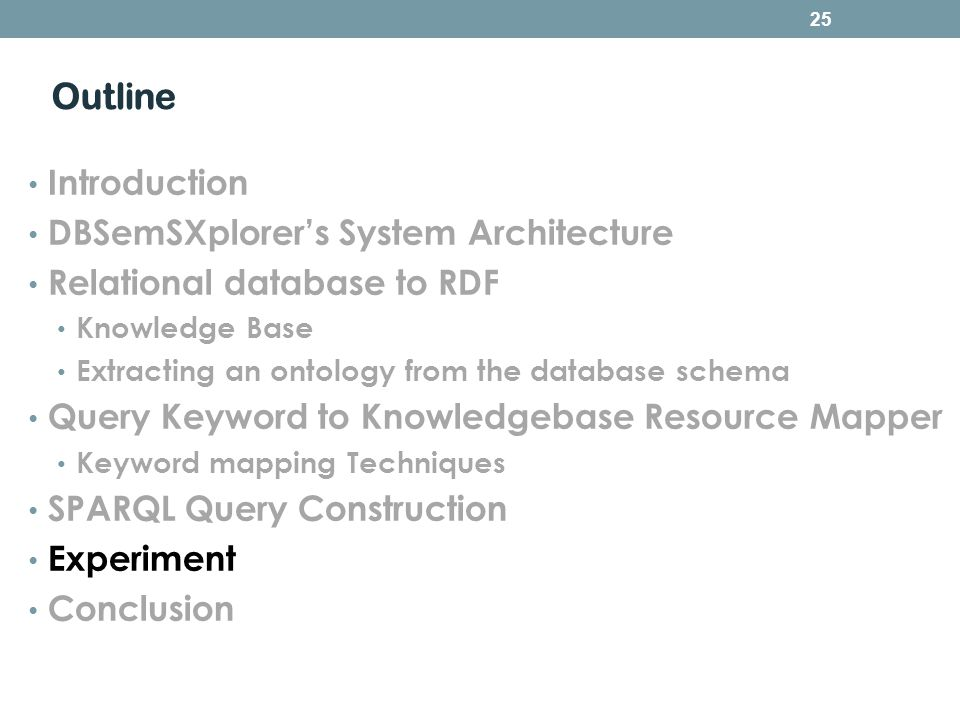 Outline Introduction DBSemSXplorers System Architecture Relational database to RDF Knowledge Base Extracting an ontology from the database schema Query Keyword to Knowledgebase Resource Mapper Keyword mapping Techniques SPARQL Query Construction Experiment Conclusion 25
