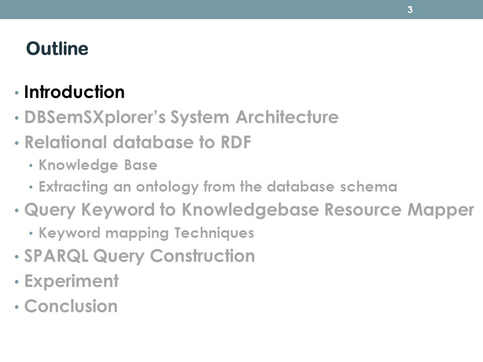 Outline Introduction DBSemSXplorers System Architecture Relational database to RDF Knowledge Base Extracting an ontology from the database schema Query Keyword to Knowledgebase Resource Mapper Keyword mapping Techniques SPARQL Query Construction Experiment Conclusion 3