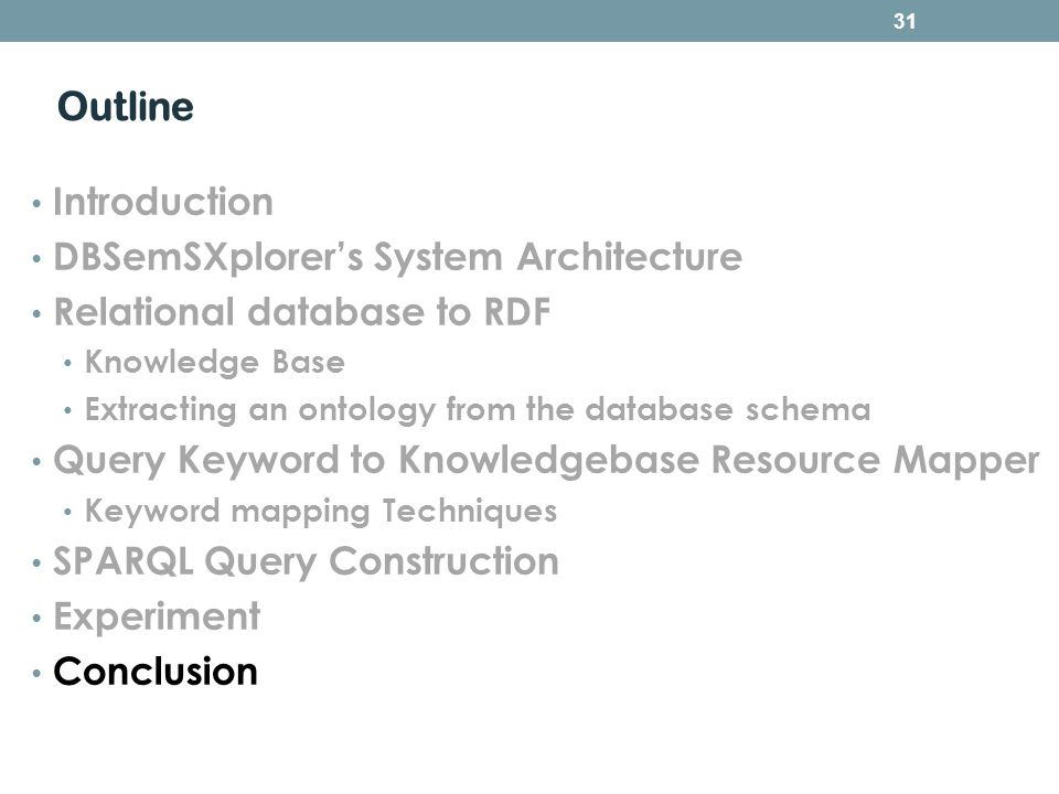 Outline Introduction DBSemSXplorers System Architecture Relational database to RDF Knowledge Base Extracting an ontology from the database schema Query Keyword to Knowledgebase Resource Mapper Keyword mapping Techniques SPARQL Query Construction Experiment Conclusion 31