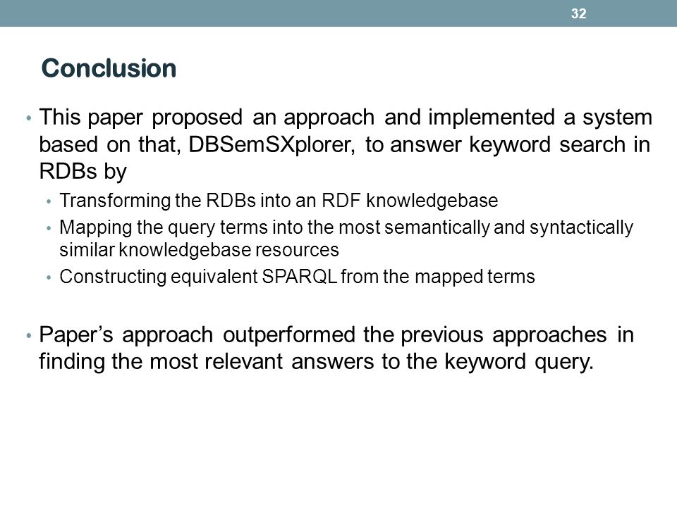 Conclusion 32 This paper proposed an approach and implemented a system based on that, DBSemSXplorer, to answer keyword search in RDBs by Transforming
