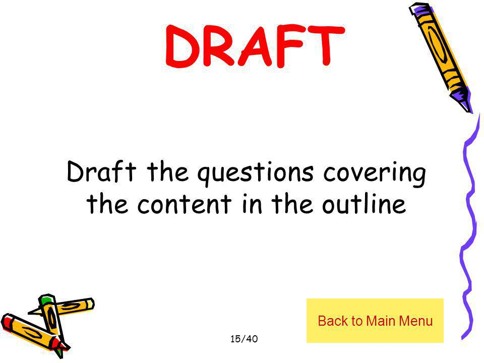 Draft the questions covering the content in the outline Back to Main Menu 15/40 DRAFT