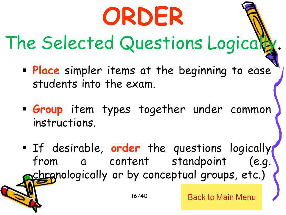 ORDER The Selected Questions Logically. Place simpler items at the beginning to ease students into the exam. Group item types together under common in