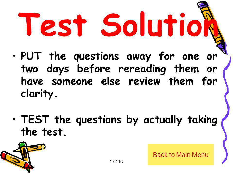 Test Solution PUT the questions away for one or two days before rereading them or have someone else review them for clarity. TEST the questions by act