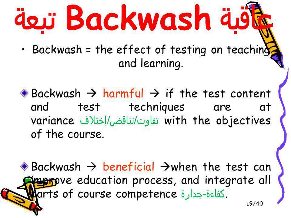 تبعة Backwash عاقبة Backwash = the effect of testing on teaching and learning. 19/40 Backwash harmful if the test content and test techniques are at v