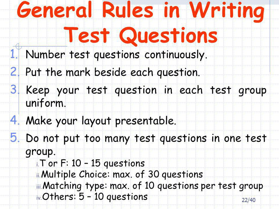 General Rules in Writing Test Questions 1. Number test questions continuously. 2. Put the mark beside each question. 3. Keep your test question in eac