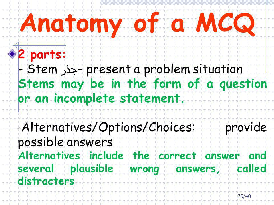 Anatomy of a MCQ 2 parts: - Stem جذر – present a problem situation Stems may be in the form of a question or an incomplete statement. -Alternatives/Op
