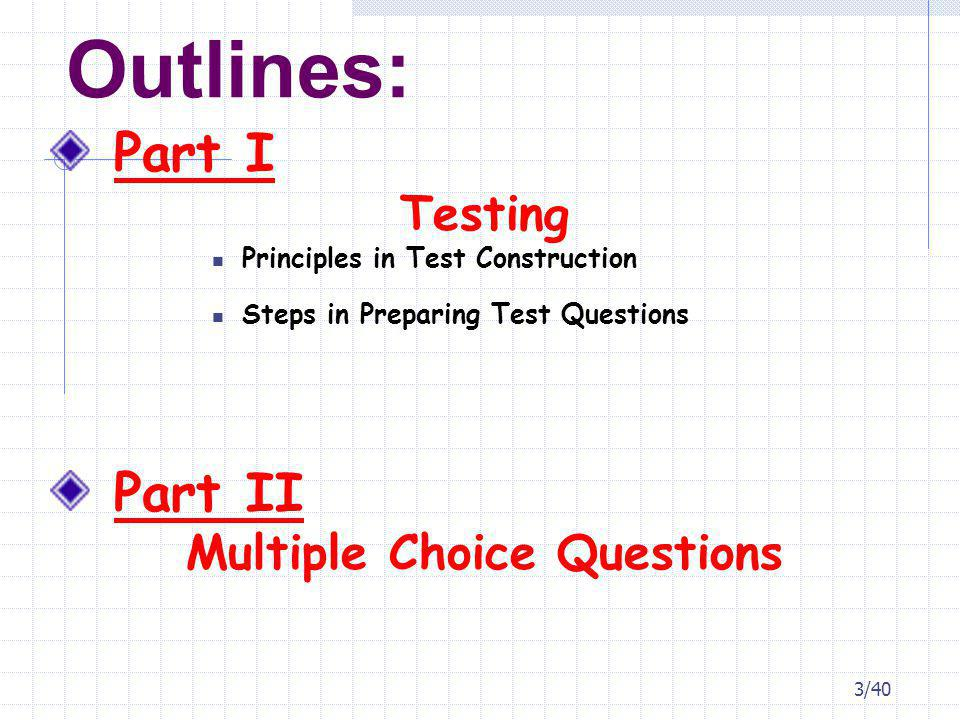 Outlines: Part I Testing Principles in Test Construction Steps in Preparing Test Questions Part II Multiple Choice Questions 3/40