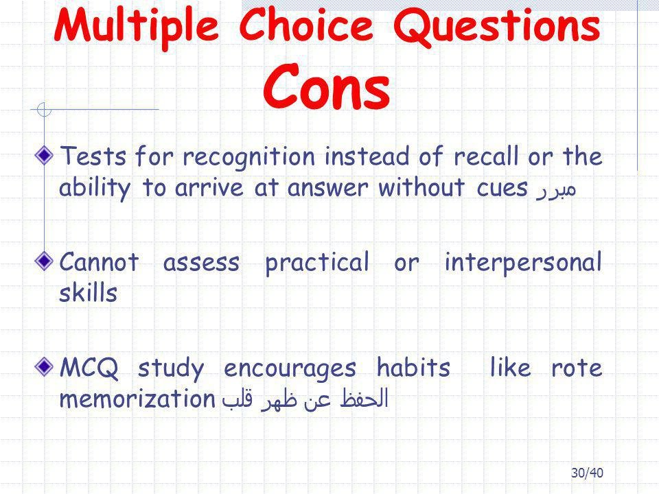 Tests for recognition instead of recall or the ability to arrive at answer without cues مبرر Cannot assess practical or interpersonal skills MCQ study