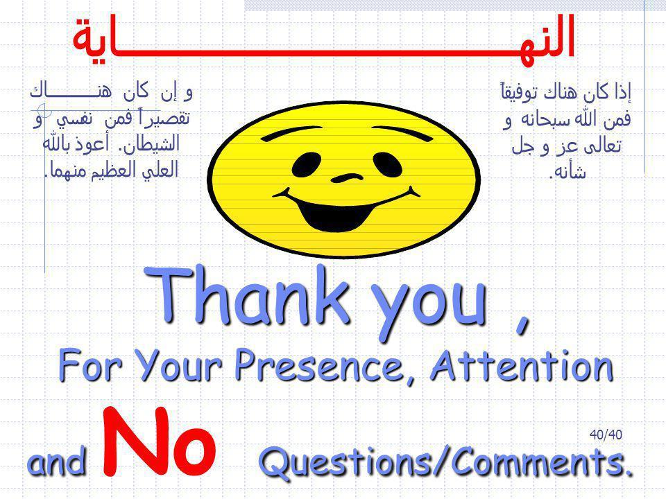 40/40 Thank you, For Your Presence, Attention and Questions/Comments. and No Questions/Comments. إذا كان هناك توفيقاً فمن الله سبحانه و تعالى عز و جل