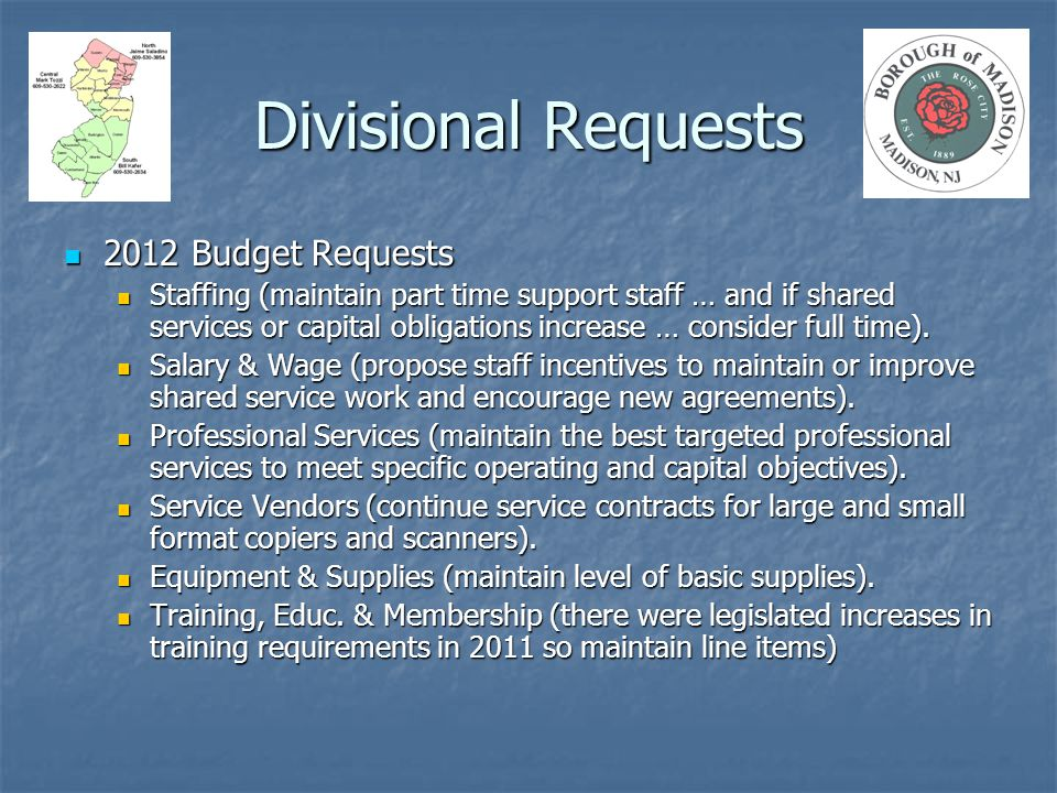 Divisional Requests 2012 Budget Requests 2012 Budget Requests Staffing (maintain part time support staff … and if shared services or capital obligations increase … consider full time).