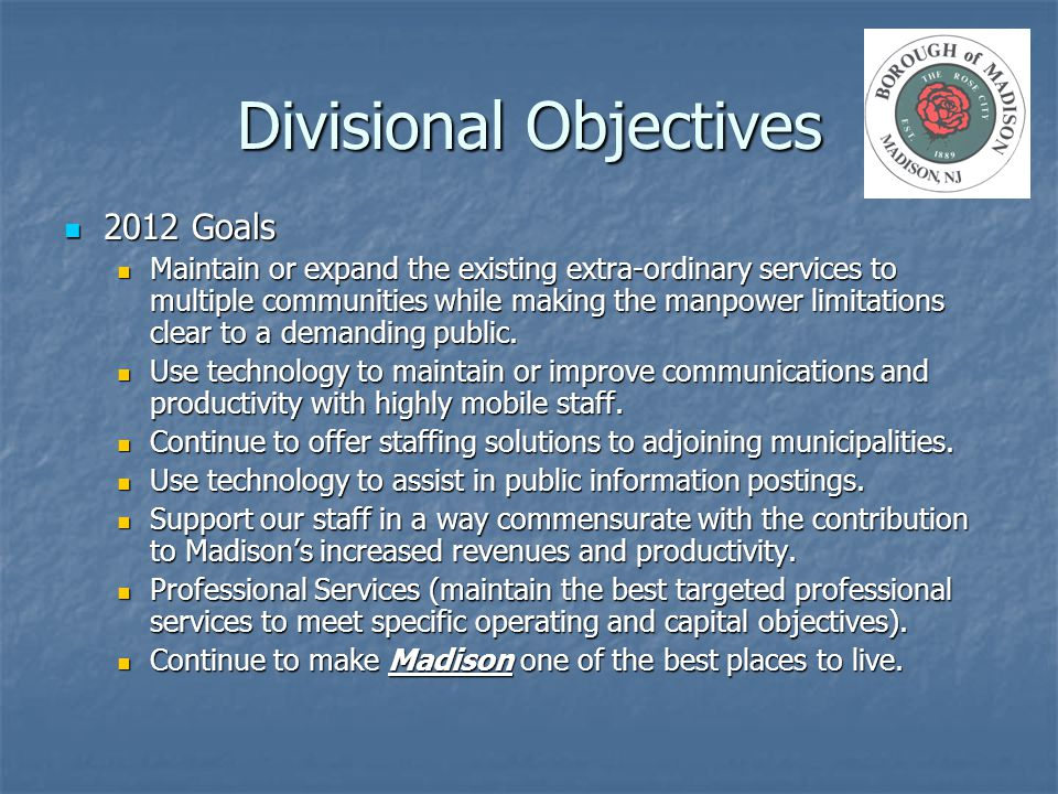 Divisional Objectives 2012 Goals 2012 Goals Maintain or expand the existing extra-ordinary services to multiple communities while making the manpower limitations clear to a demanding public.