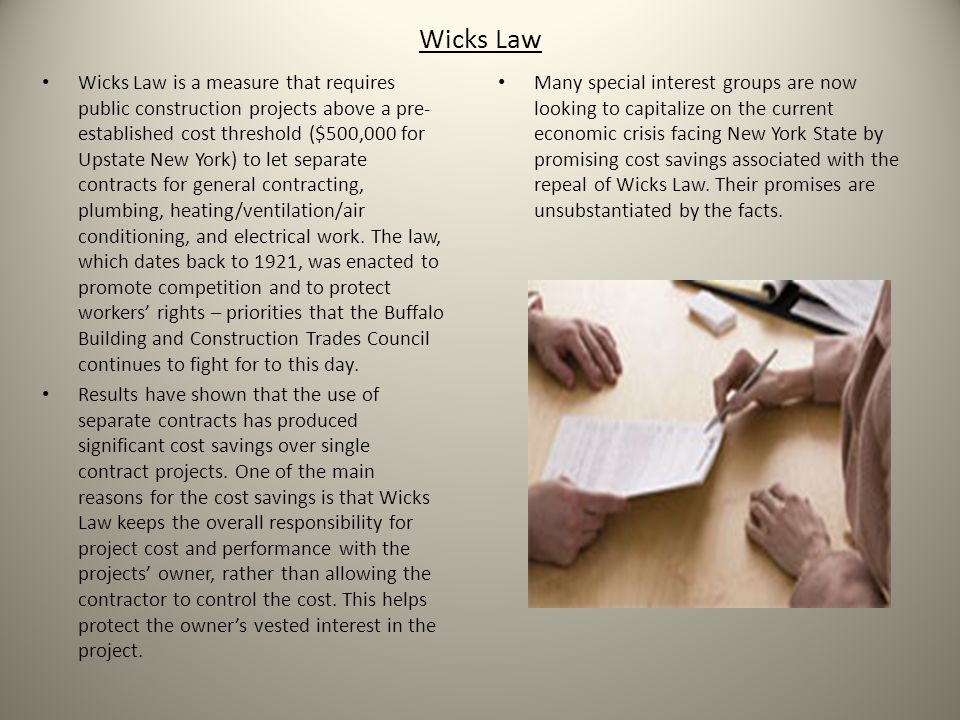 Wicks Law Wicks Law is a measure that requires public construction projects above a pre- established cost threshold ($500,000 for Upstate New York) to let separate contracts for general contracting, plumbing, heating/ventilation/air conditioning, and electrical work.