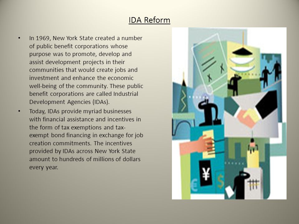 IDA Reform In 1969, New York State created a number of public benefit corporations whose purpose was to promote, develop and assist development projects in their communities that would create jobs and investment and enhance the economic well-being of the community.