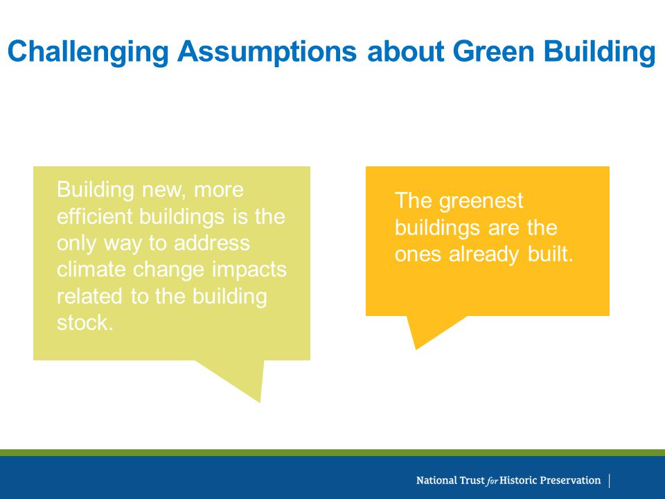 Challenging Assumptions about Green Building The greenest buildings are the ones already built.