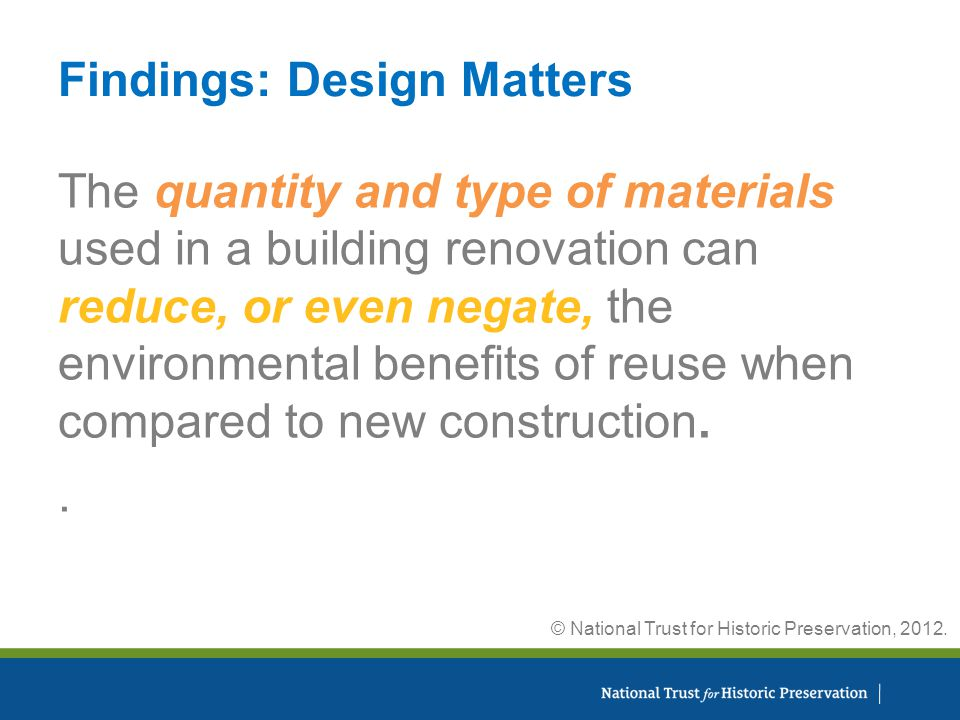 Findings: Design Matters The quantity and type of materials used in a building renovation can reduce, or even negate, the environmental benefits of reuse when compared to new construction..