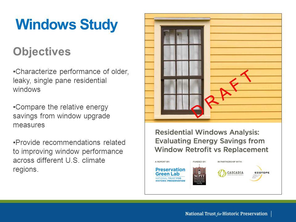 Windows Study D R A F T Objectives Characterize performance of older, leaky, single pane residential windows Compare the relative energy savings from window upgrade measures Provide recommendations related to improving window performance across different U.S.