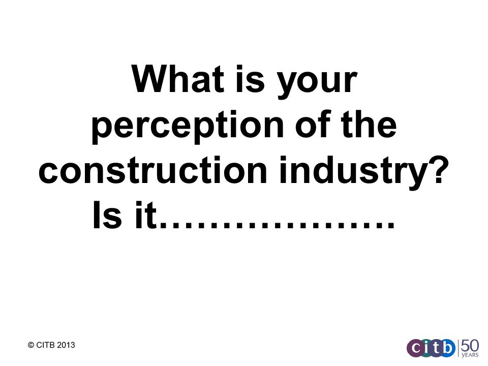 What is your perception of the construction industry Is it……………….