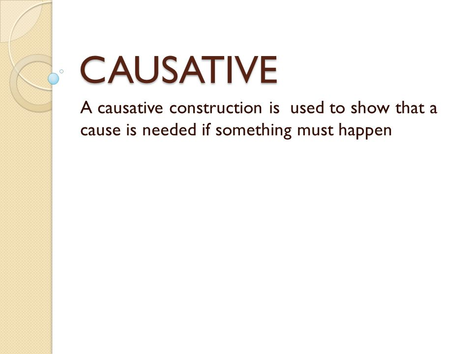 CAUSATIVE A causative construction is used to show that a cause is needed if something must happen