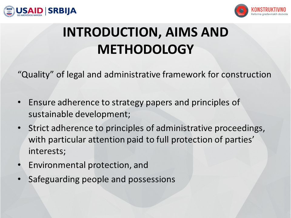 INTRODUCTION, AIMS AND METHODOLOGY Quality of legal and administrative framework for construction Ensure adherence to strategy papers and principles of sustainable development; Strict adherence to principles of administrative proceedings, with particular attention paid to full protection of parties interests; Environmental protection, and Safeguarding people and possessions