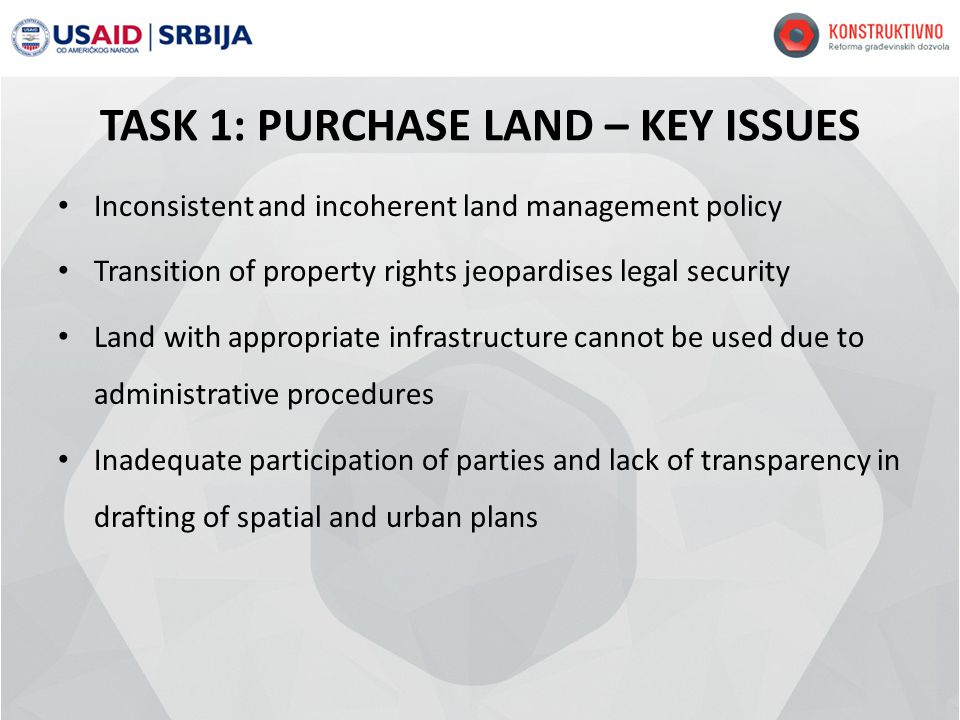 TASK 1: PURCHASE LAND – KEY ISSUES Inconsistent and incoherent land management policy Transition of property rights jeopardises legal security Land with appropriate infrastructure cannot be used due to administrative procedures Inadequate participation of parties and lack of transparency in drafting of spatial and urban plans