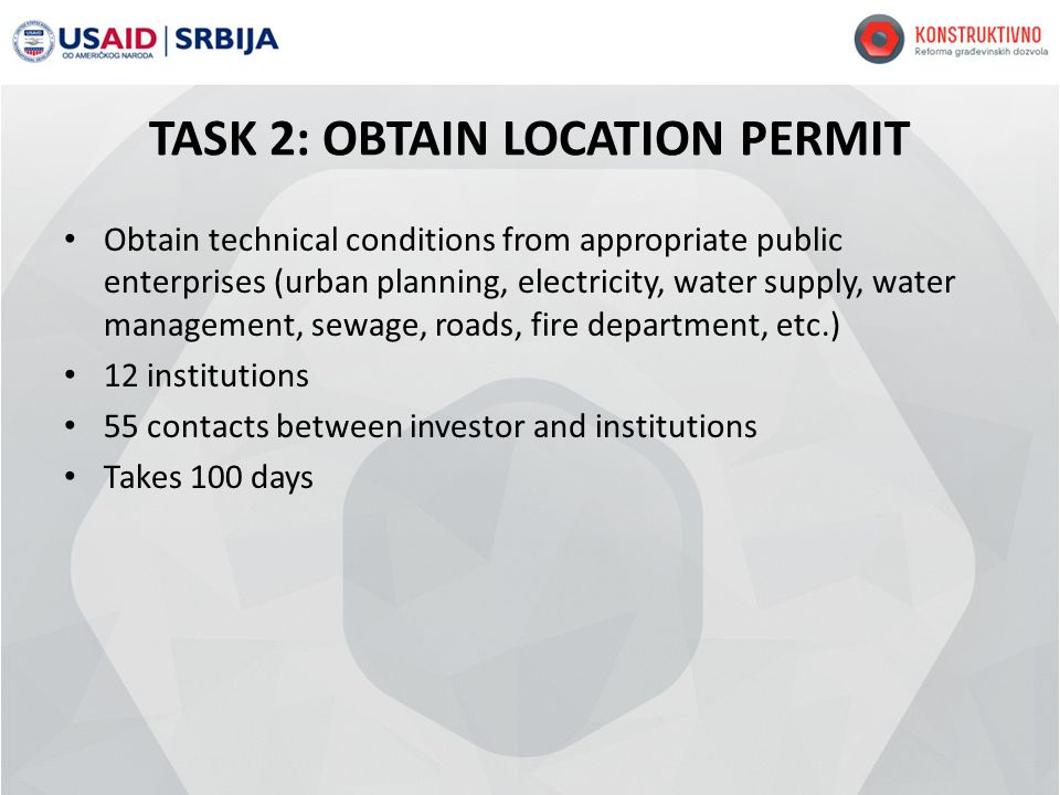 TASK 2: OBTAIN LOCATION PERMIT Obtain technical conditions from appropriate public enterprises (urban planning, electricity, water supply, water management, sewage, roads, fire department, etc.) 12 institutions 55 contacts between investor and institutions Takes 100 days