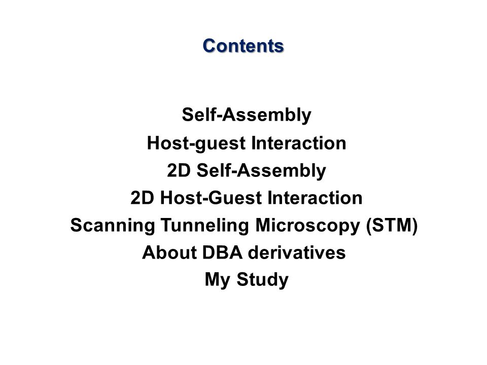Contents Self-Assembly Host-guest Interaction 2D Self-Assembly 2D Host-Guest Interaction Scanning Tunneling Microscopy (STM) About DBA derivatives My Study