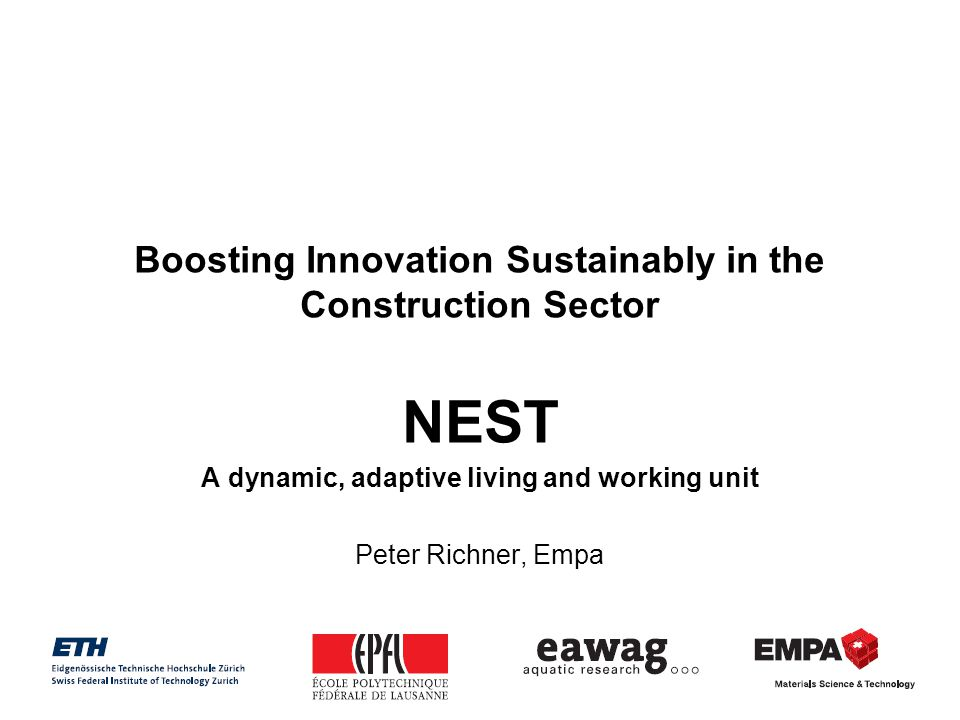 Boosting Innovation Sustainably in the Construction Sector NEST A dynamic, adaptive living and working unit Peter Richner, Empa