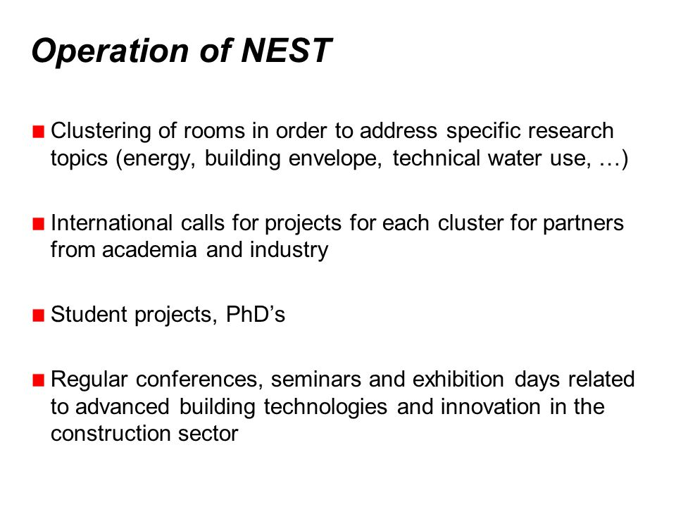 Operation of NEST Clustering of rooms in order to address specific research topics (energy, building envelope, technical water use, …) International calls for projects for each cluster for partners from academia and industry Student projects, PhDs Regular conferences, seminars and exhibition days related to advanced building technologies and innovation in the construction sector